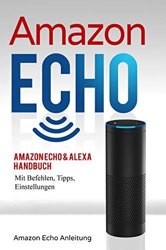 Amazon Echo: Amazon Echo & Alexa Handbuch mit Befehlen, Tipps, Einstellungen (Amazon Echo Anleitung 1)
