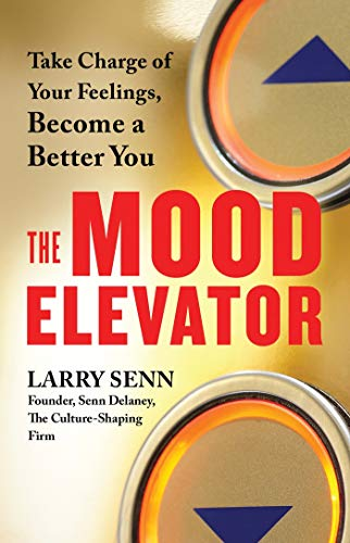 The Mood Elevator: Take Charge of Your Feelings, Become a Better You por Larry Senn