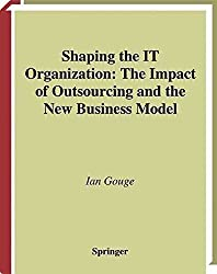 [(Shaping the IT Organization : The Impact of Outsourcing and the New Business Model)] [By (author) Ian Gouge] published on (August, 2003)