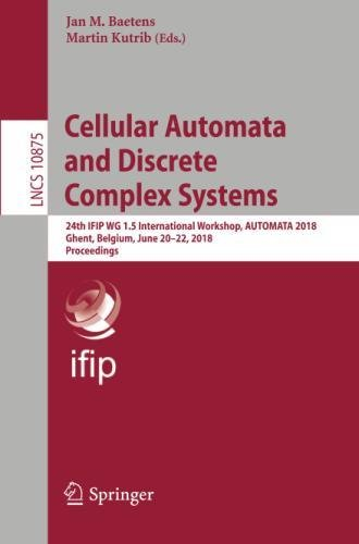 Cellular Automata and Discrete Complex Systems: 24th IFIP WG 1.5 International Workshop, AUTOMATA 2018, Ghent, Belgium, June 20–22, 2018, Proceedings (Lecture Notes in Computer Science, Band 10875)