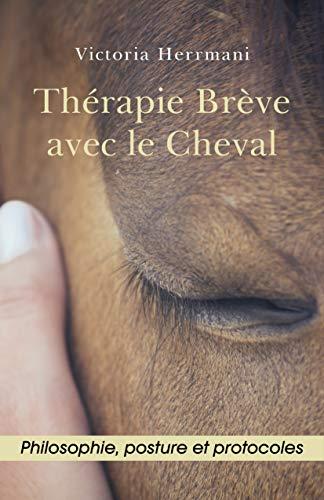 Thérapie Brève avec le Cheval: Philosophie, Posture et Protocoles par Victoria Herrmani