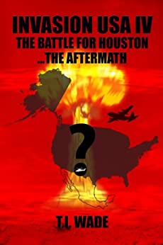 INVASION USA (Book 4) - The Battle for Houston...The Aftermath by [WADE, T I]