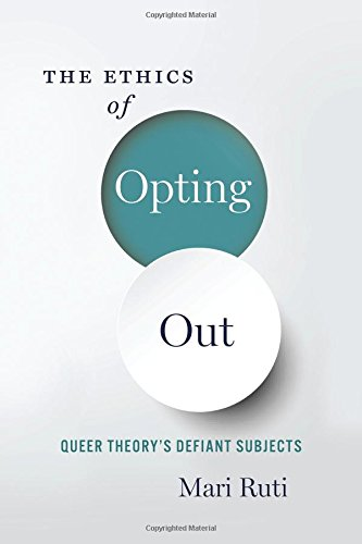 The Ethics of Opting Out: Queer Theory's Defiant Subjects