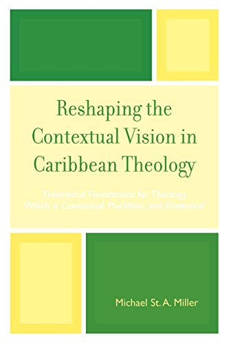 Reshaping the Contextual Vision in Caribbean Theology: Theoretical Foundations for Theology Which Is Contextual, Pluralistic, and Dialectical por Michael St A. Miller
