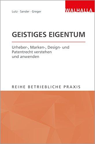 Geistiges Eigentum: Urheber-, Marken-, Design- und Patentrecht verstehen und anwenden; Reihe Betriebliche Praxis