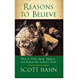 [(Reasons to Believe: How to Understand, Explain and Defend the Catholic Faith)] [ By (author) Scott Hahn ] [February, 2010]