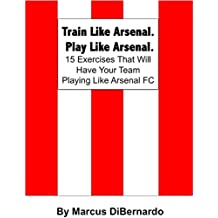 Train Like Arsenal. Play Like Arsenal.: 15 Training Ground Exercises That Will Have Your Team Playing Like Arsenal FC. (English Edition)