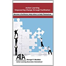 Empowering Change through Facilitation: Become a Facilitator; Help Others to Help Themselves (Action Learning Book 4)