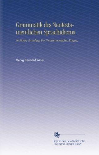 Grammatik des Neutestamentlichen Sprachidioms: Als Sichere Grundlage Der Neutestamentlichen Exegese, (German Edition)