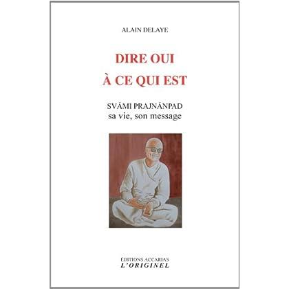 Dire oui à ce qui est : Svâm Prajnânpad, sa vie, son message