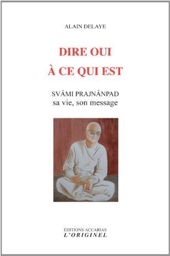 Dire oui à ce qui est : Svâm Prajnânpad, sa vie, son message par Alain Delaye