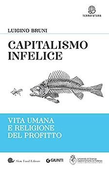 Capitalismo infelice: Vita umana e religione del profitto di [Bruni, Luigino]