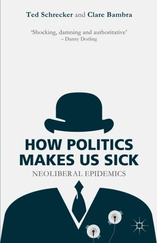 How Politics Makes Us Sick: Neoliberal Epidemics by Ted Schrecker (2015-05-29)