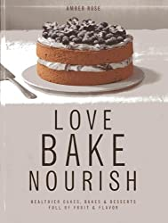 Love, Bake, Nourish: Healthier Cakes, Bakes & Desserts Full of Fruit & Flavor