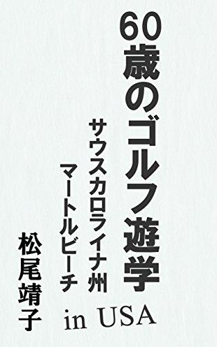 60sai no golf yuugaku: South Carolina Myrtle Beach in USA (Japanese Edition) por Yasuko Matsuo