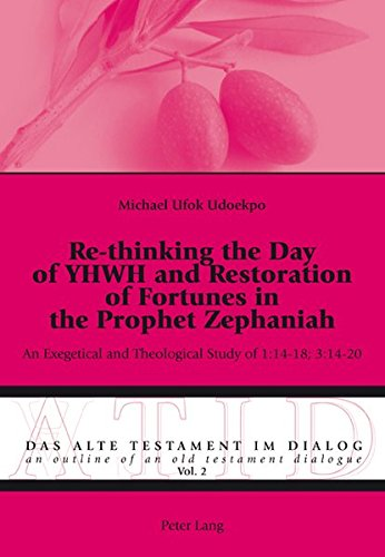 Re-thinking the Day of YHWH and Restoration of Fortunes in the Prophet Zephaniah: An Exegetical and Theological Study of 1:14-18; 3:14-20 (Das Alte ... Outline of an Old Testament Dialogue, Band 2)