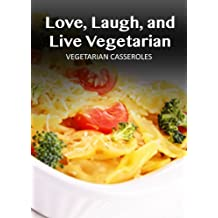 Vegetarian Casseroles (Love, Laugh, and Live Vegetarian Book 3) (English Edition)