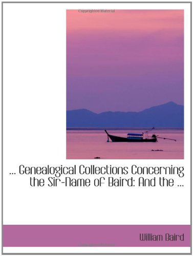 . Genealogical Collections Concerning the Sir-Name of Baird: And the