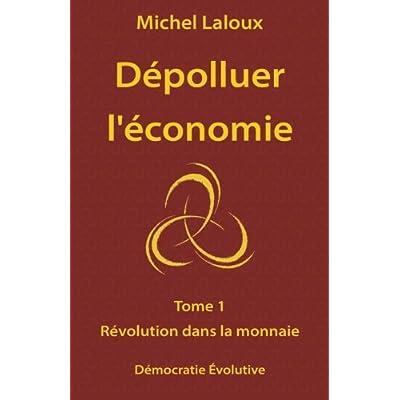 Dépolluer l'économie: Tome 1 - Révolution dans la monnaie