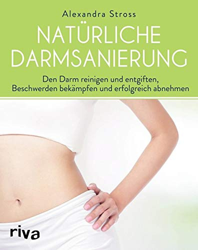 Natürliche Darmsanierung: Den Darm reinigen und entgiften, Beschwerden bekämpfen und erfolgreich...
