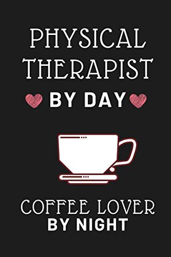 PHYSICAL THERAPIST BY DAY , COFFEE LOVER BY NIGHT: lined notebook : funny journal , gift for physical therapist , gift for men and women / 110 page