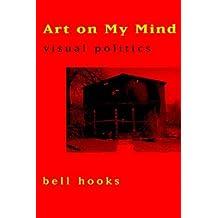 [Art on My Mind: Visual Politics] [By: Hooks, Bell] [July, 1995]