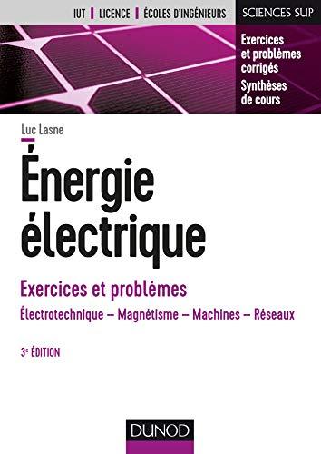 Energie électrique - Exercices et problèmes - 3e éd. - Électrotechnique, magnétisme, machines, résea: Électrotechnique, magnétisme, machines, réseaux par  Luc Lasne