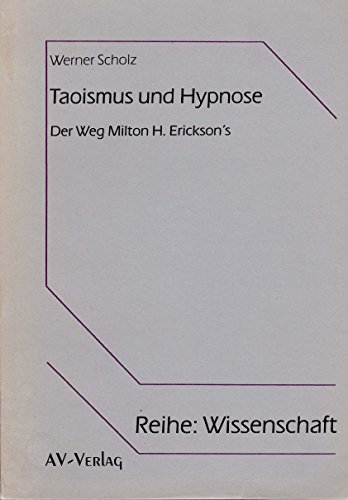 Taoismus und Hypnose - Der Weg Milton H. Ericksons. Eine vergleichende Untersuchung philosophischer Grundannahmen und spezifischer ... und der Psychotherapie Milton H. Ericksons