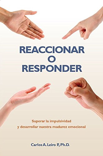 Reaccionar o Responder: Superar la impulsividad y desarrollar nuestra madurez emocional por Carlos Leiro