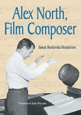 [(Alex North, Film Composer: A Biography, with Musical Analyses of a Streetcar Named Desire, Spartacus, the Misfits, Under the Volcano, and Prizzi's Honor)] [Author: Sanya Shoilevska Henderson] published on (October, 2009)
