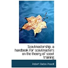 Scoutmastership, a handbook for scoutmasters on the theory of scout training by Robert Baden-Powell (2009-10-29)