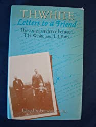 Letters to a Friend: Correspondence Between T.H.White and L.J. Potts