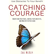 Catching Courage: Understand Your Fears, Control Your Anxieties and Make Better Decisions - Use Obstacles To Your Benefit (English Edition)