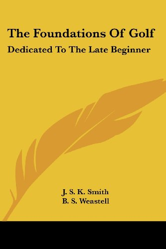 The Foundations of Golf: Dedicated to the Late Beginner por J. S. K. Smith