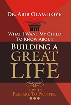 What I Want My Child To Know About Building A Great Life - How To Prepare To Prosper by [Olamitoye, Dr. Abib]