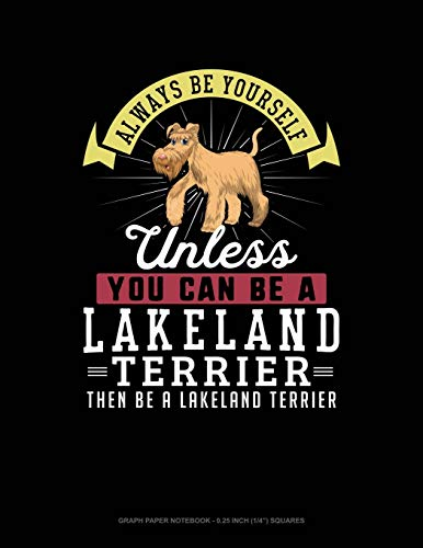 Always Be Yourself Unless You Can Be A Lakeland Terrier Then Be A Lakeland Terrier: Graph Paper Notebook - 0.25 Inch (1/4