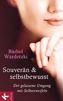 Souverän und selbstbewusst: Der gelassene Umgang mit Selbstzweifeln von [Wardetzki, Bärbel]