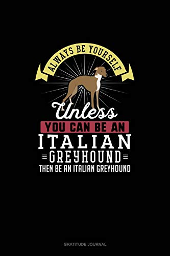 Always Be Yourself Unless You Can Be An Italian Greyhound Then Be An Italian Greyhound: Gratitude Journal -