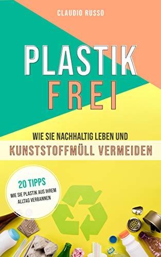 PLASTIKFREI: Wie Sie nachhältig Leben und Kunstoffmüll vermeinden (Ebook Environmental Science)
