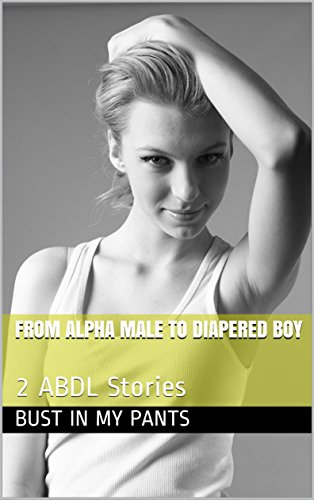 From Alpha Male to Diapered Boy: 2 ABDL Stories eBook: Bust In My