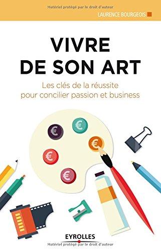 Vivre de son art: Les clés de la réussite pour concilier passion et business. par Laurence Bourgeois