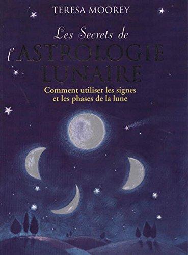 LE SECRET DE L'ASTROLOGIE LUNAIRE. Comment utiliser les signes et le phases de la lune