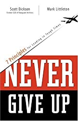 Never Give Up: 7 Principles for Leading in Tough Times (Barbour Value Paperback) by Scott Dickson (2004-11-01)