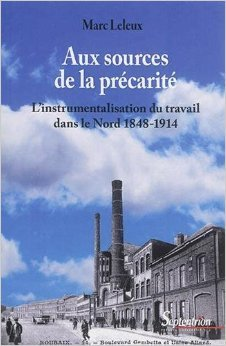 Aux sources de la prcarit : L'instrumentalisation du travail dans le Nord 1848-1914 de Marc Leleux ( 20 aot 2015 )