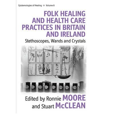 [(Folk Healing and Health Care Practices in Britain and Ireland: Stethoscopes, Wands or Crystals?)] [Author: Ronnie Moore] published on (July, 2010)