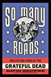 By David Browne ( Author ) [ So Many Roads: The Life and Times of the Grateful Dead By Apr-2015 Hardcover