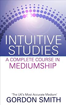 Intuitive Studies: A Complete Course in Mediumship by [Smith, Gordon]