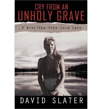 [(Cry from an Unholy Grave: A Nineteen-Year Cold Case * * )] [Author: David Slater] [Mar-2012]