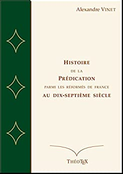 Histoire de la Prédication Parmi les Réformés de France au Dix-Septième Siècle par [Vinet, Alexandre]