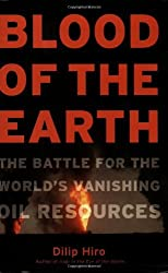 Blood of the Earth: The Battle for the World's Vanishing Oil Resources by Dilip Hiro (2006-12-21)